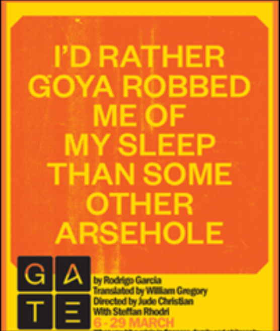 I'd Rather Goya Robbed Me Of My Sleep Than Some Other Arsehole - Gate Theatre